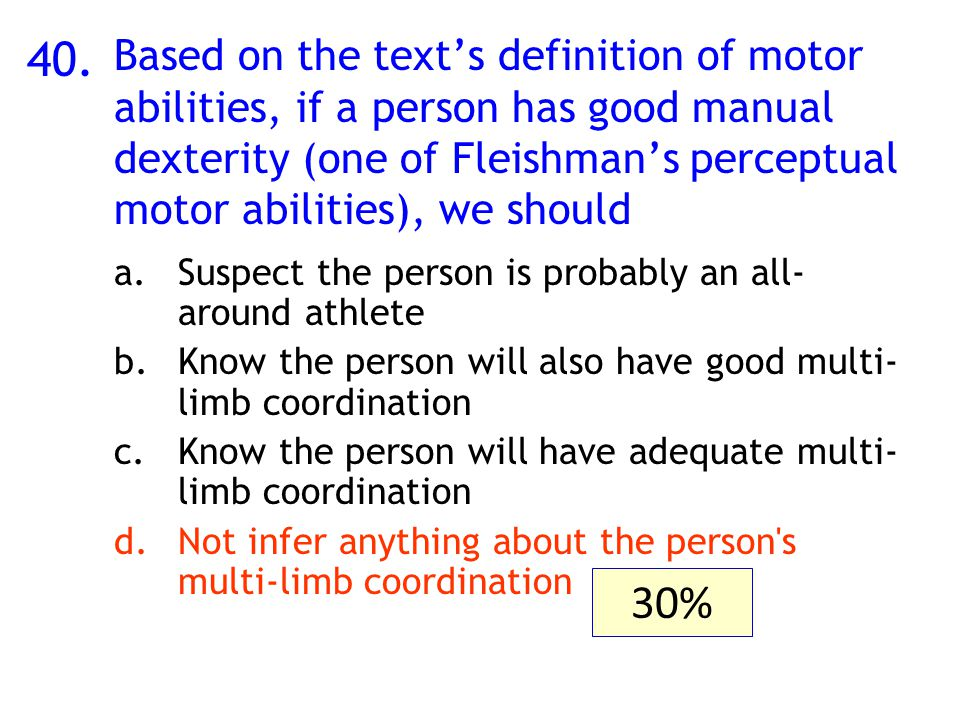 40. Based on the text's definition of motor abilities, if a person has good manual dexterity (one of Fleishman's perceptual motor abilities), we shoul