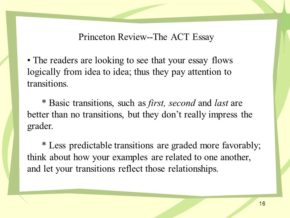 16 Princeton Review--The ACT Essay The readers are looking to see that your essay flows logically from idea to idea; thus they pay attention to transitions.