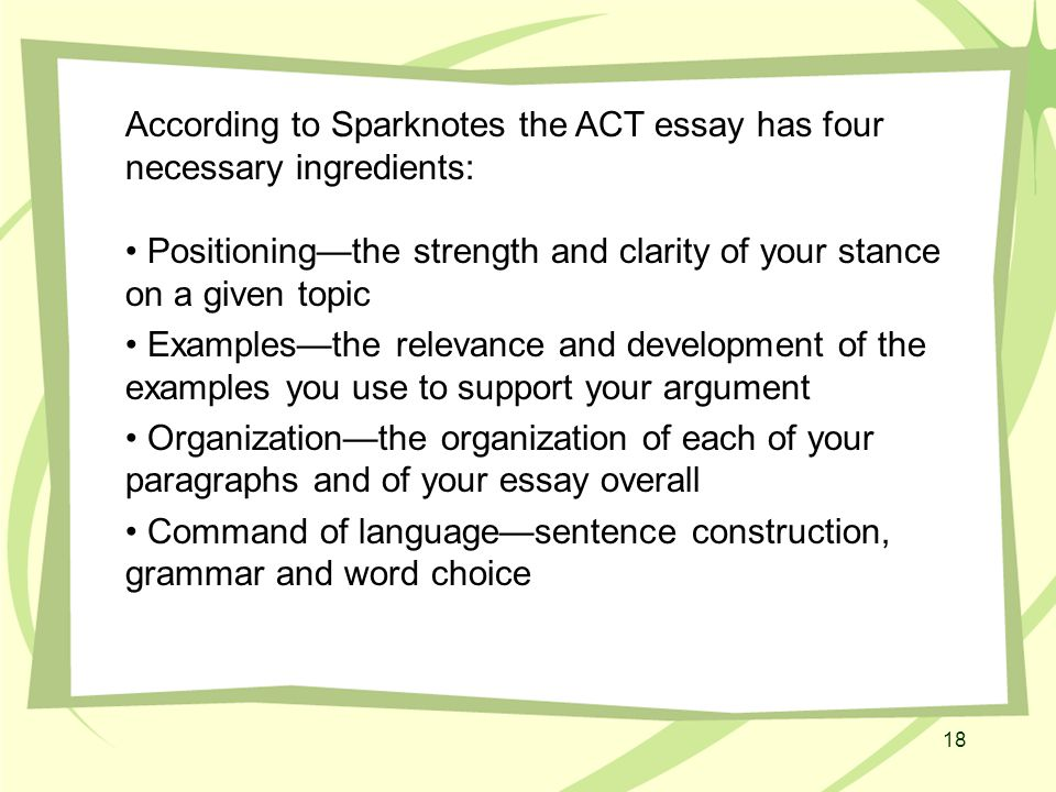 18 According to Sparknotes the ACT essay has four necessary ingredients: Positioning—the strength and clarity of your stance on a given topic Examples—the relevance and development of the examples you use to support your argument Organization—the organization of each of your paragraphs and of your essay overall Command of language—sentence construction, grammar and word choice