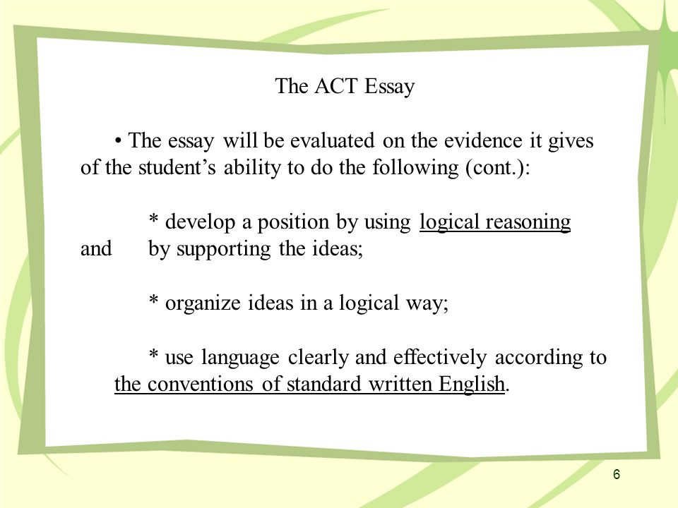 The ACT Essay The essay will be evaluated on the evidence it gives of the student's ability to do the following (cont.): * develop a position by using logical reasoning and by supporting the ideas; * organize ideas in a logical way; * use language clearly and effectively according to the conventions of standard written English.
