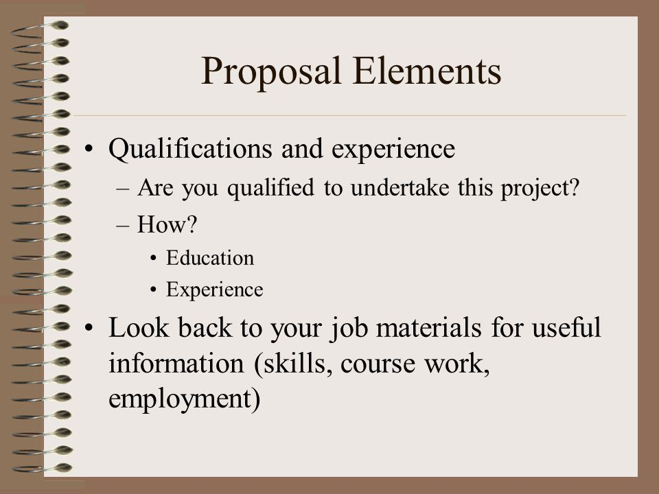 Proposal Elements Qualifications and experience –Are you qualified to undertake this project? –How? Education Experience Look back to your job materia