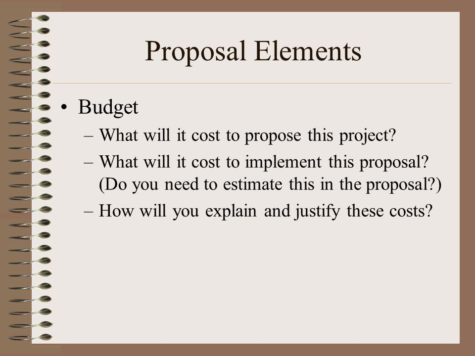 Proposal Elements Budget –What will it cost to propose this project.
