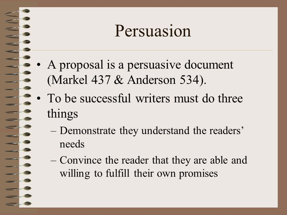 Persuasion A proposal is a persuasive document (Markel 437 & Anderson 534). To be successful writers must do three things –Demonstrate they understand