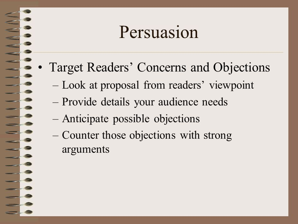 Persuasion Target Readers' Concerns and Objections –Look at proposal from readers' viewpoint –Provide details your audience needs –Anticipate possible objections –Counter those objections with strong arguments