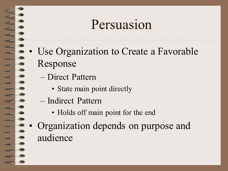 Persuasion Use Organization to Create a Favorable Response –Direct Pattern State main point directly –Indirect Pattern Holds off main point for the en