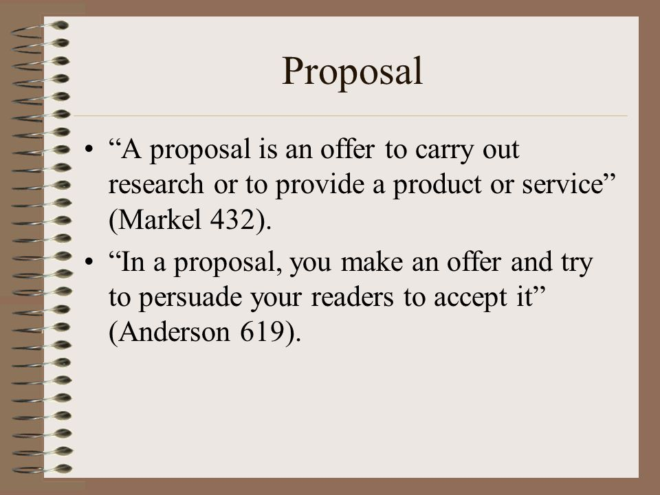 "Proposal ""A proposal is an offer to carry out research or to provide a product or service"" (Markel 432). ""In a proposal, you make an offer and try to"