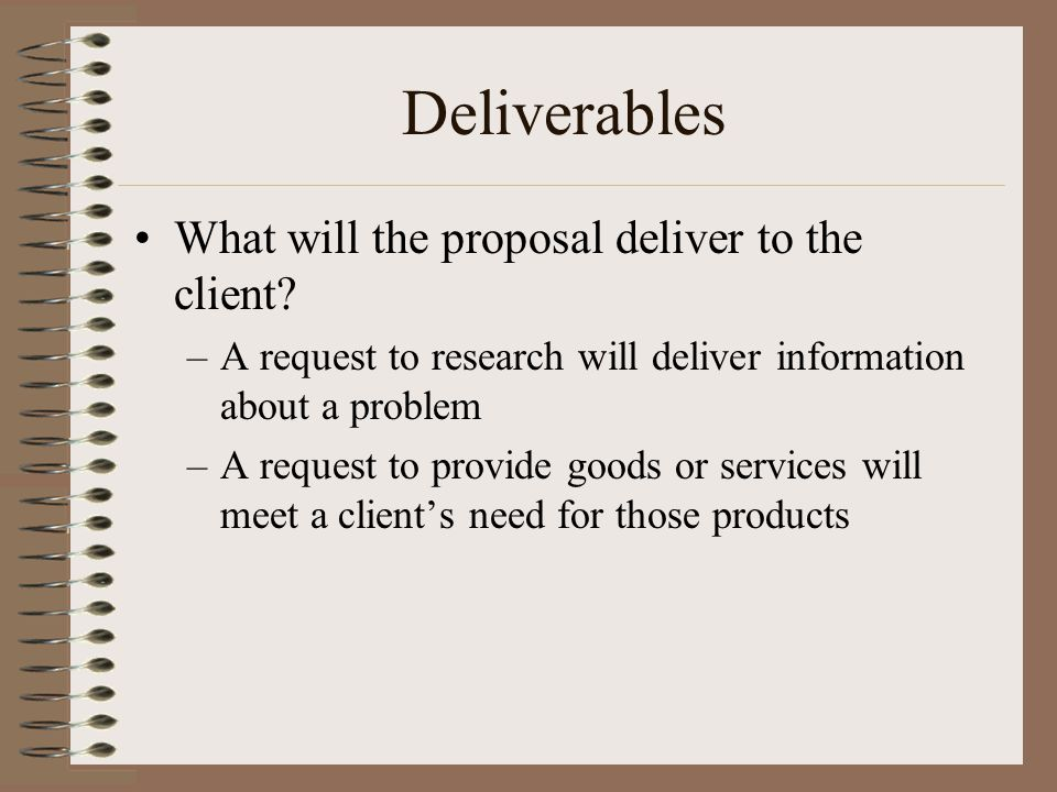 Deliverables What will the proposal deliver to the client.