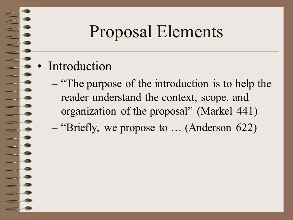 Proposal Elements Introduction – The purpose of the introduction is to help the reader understand the context, scope, and organization of the proposal (Markel 441) – Briefly, we propose to … (Anderson 622)