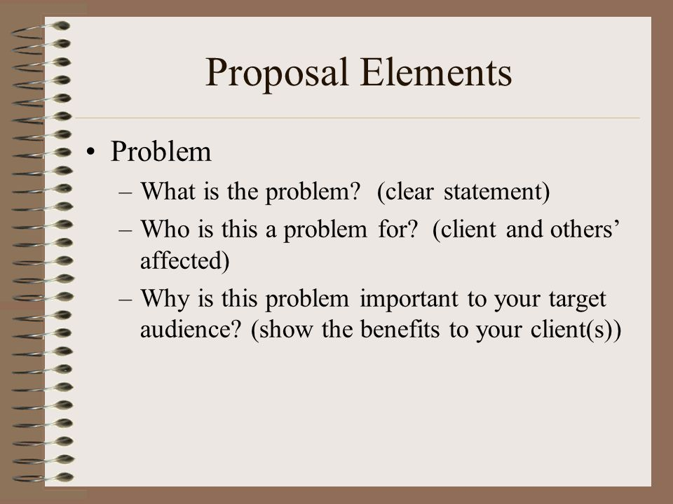Proposal Elements Problem –What is the problem. (clear statement) –Who is this a problem for.