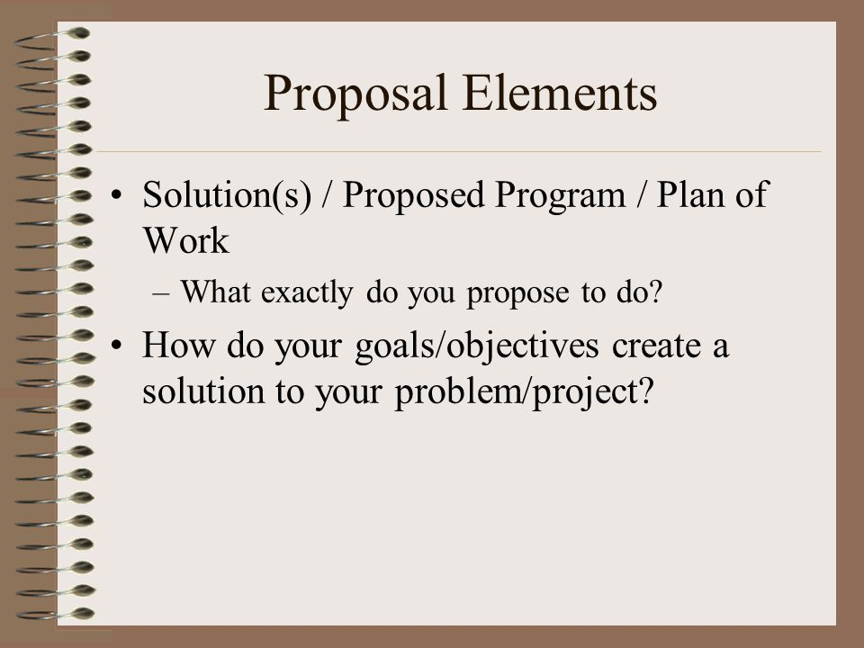 Proposal Elements Solution(s) / Proposed Program / Plan of Work –What exactly do you propose to do? How do your goals/objectives create a solution to
