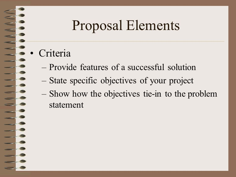 Proposal Elements Criteria –Provide features of a successful solution –State specific objectives of your project –Show how the objectives tie-in to th