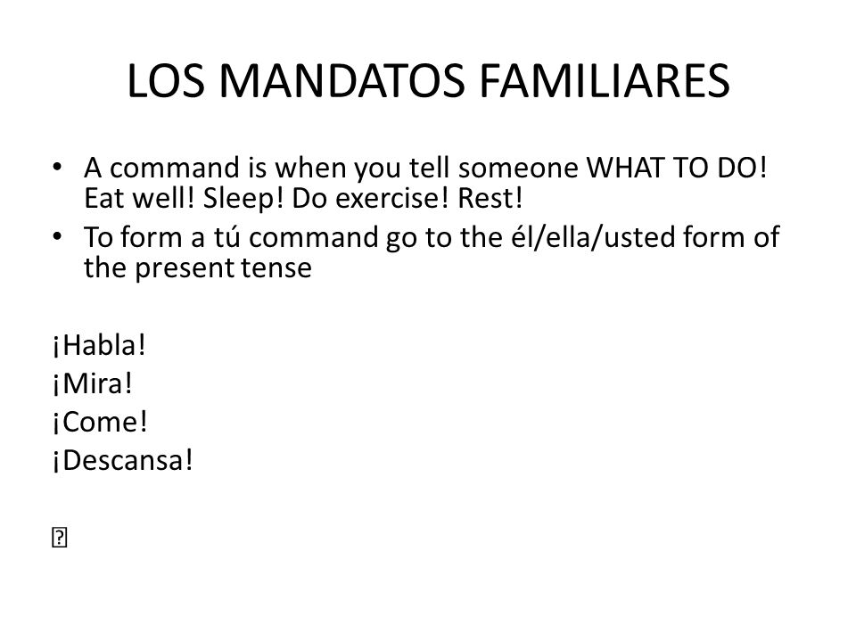 LOS MANDATOS FAMILIARES A command is when you tell someone WHAT TO DO! Eat well! Sleep! Do exercise! Rest! To form a tú command go to the él/ella/uste