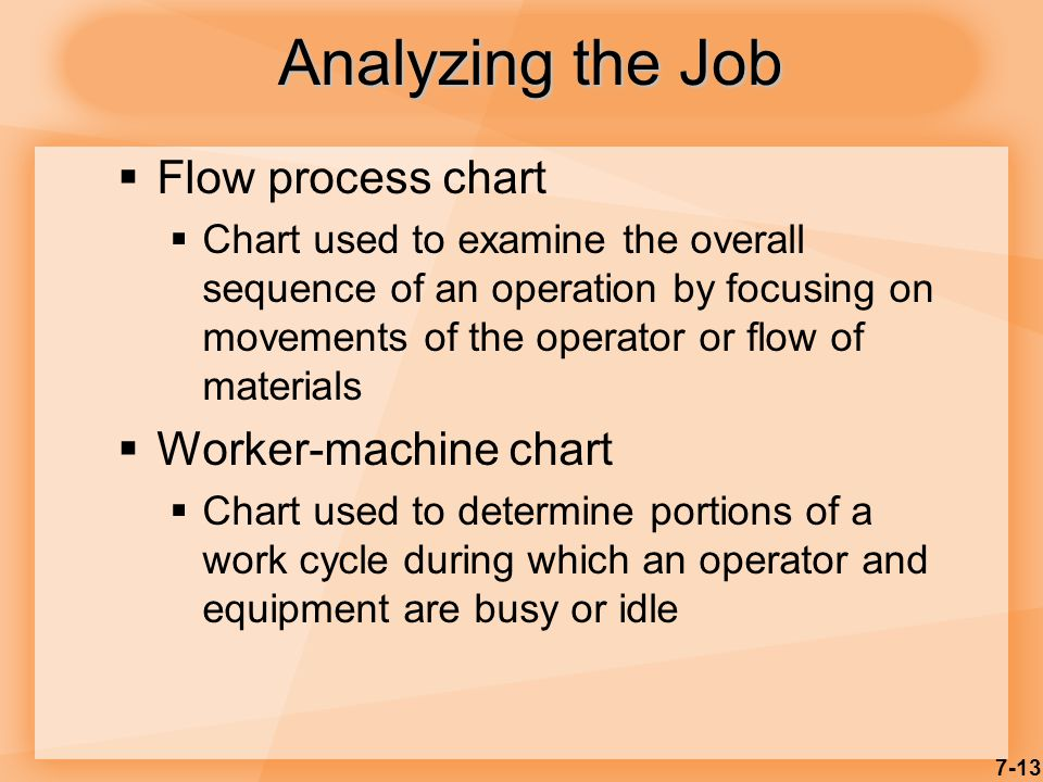 7-13 Analyzing the Job  Flow process chart  Chart used to examine the overall sequence of an operation by focusing on movements of the operator or flow of materials  Worker-machine chart  Chart used to determine portions of a work cycle during which an operator and equipment are busy or idle