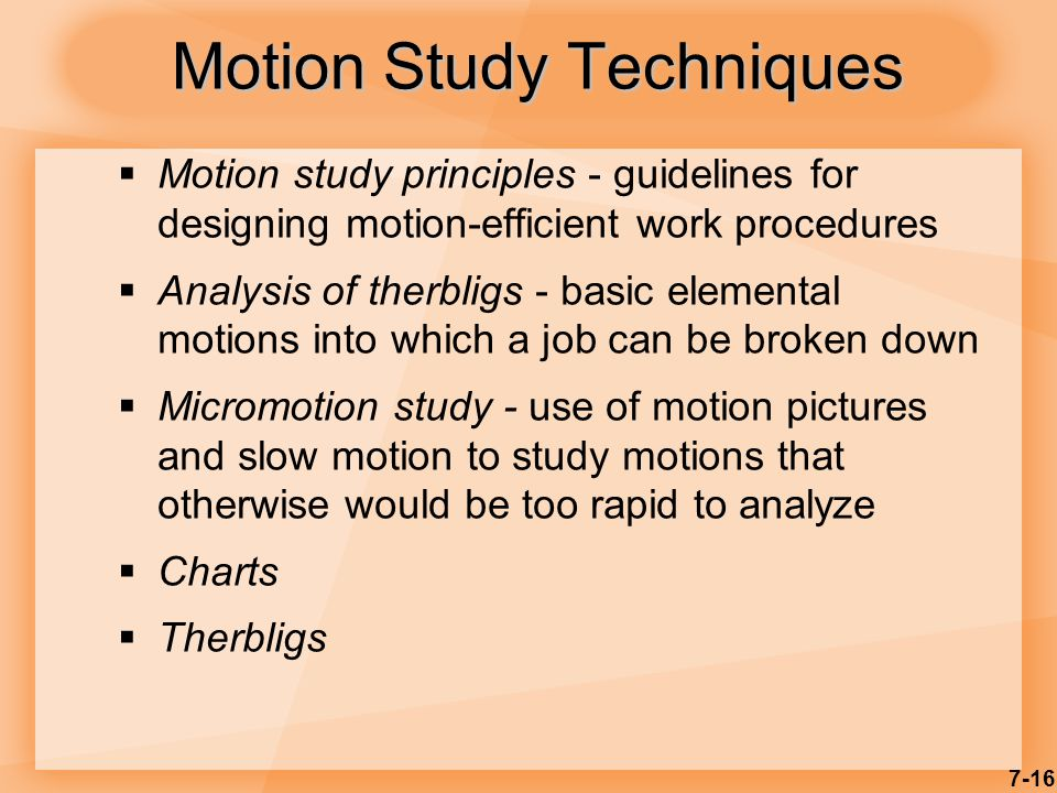 7-16 Motion Study Techniques  Motion study principles - guidelines for designing motion-efficient work procedures  Analysis of therbligs - basic elemental motions into which a job can be broken down  Micromotion study - use of motion pictures and slow motion to study motions that otherwise would be too rapid to analyze  Charts  Therbligs