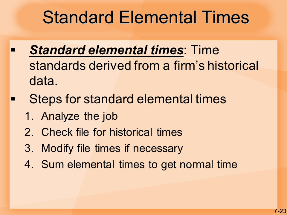 7-23 Standard Elemental Times  Standard elemental times: Time standards derived from a firm's historical data.