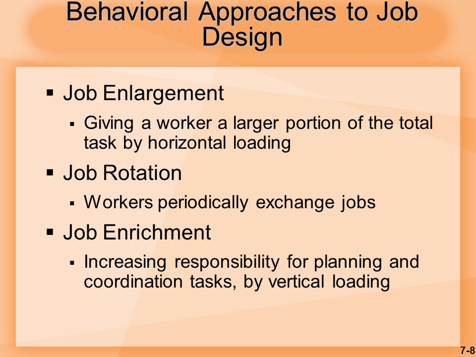 7-8 Behavioral Approaches to Job Design  Job Enlargement  Giving a worker a larger portion of the total task by horizontal loading  Job Rotation  Workers periodically exchange jobs  Job Enrichment  Increasing responsibility for planning and coordination tasks, by vertical loading