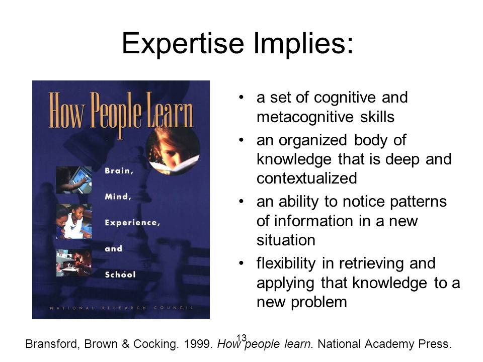 13 Expertise Implies: a set of cognitive and metacognitive skills an organized body of knowledge that is deep and contextualized an ability to notice patterns of information in a new situation flexibility in retrieving and applying that knowledge to a new problem Bransford, Brown & Cocking.