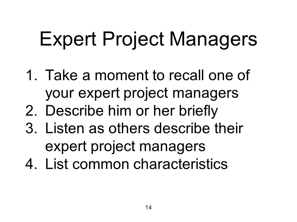 14 Expert Project Managers 1.Take a moment to recall one of your expert project managers 2.Describe him or her briefly 3.Listen as others describe the