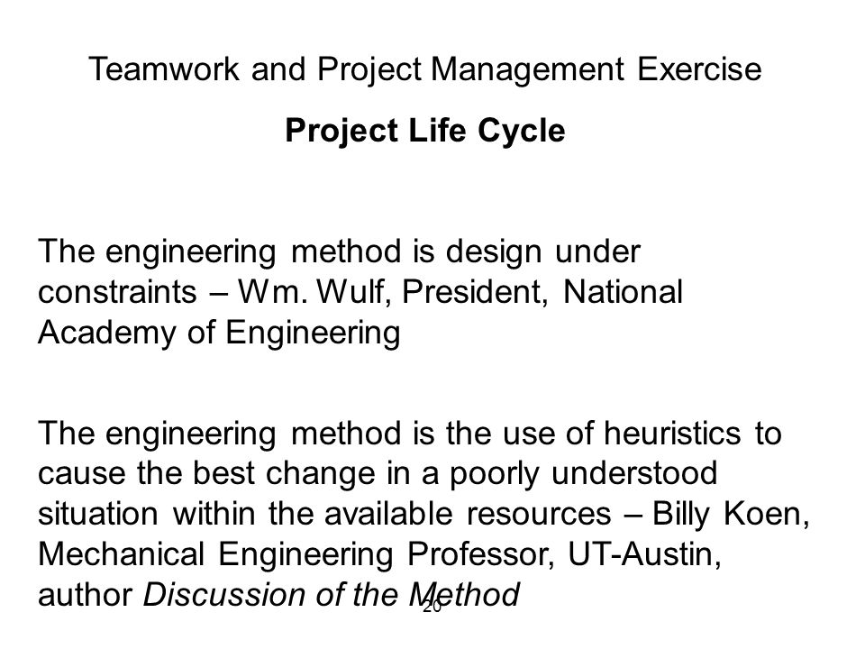 20 Teamwork and Project Management Exercise Project Life Cycle The engineering method is design under constraints – Wm. Wulf, President, National Acad