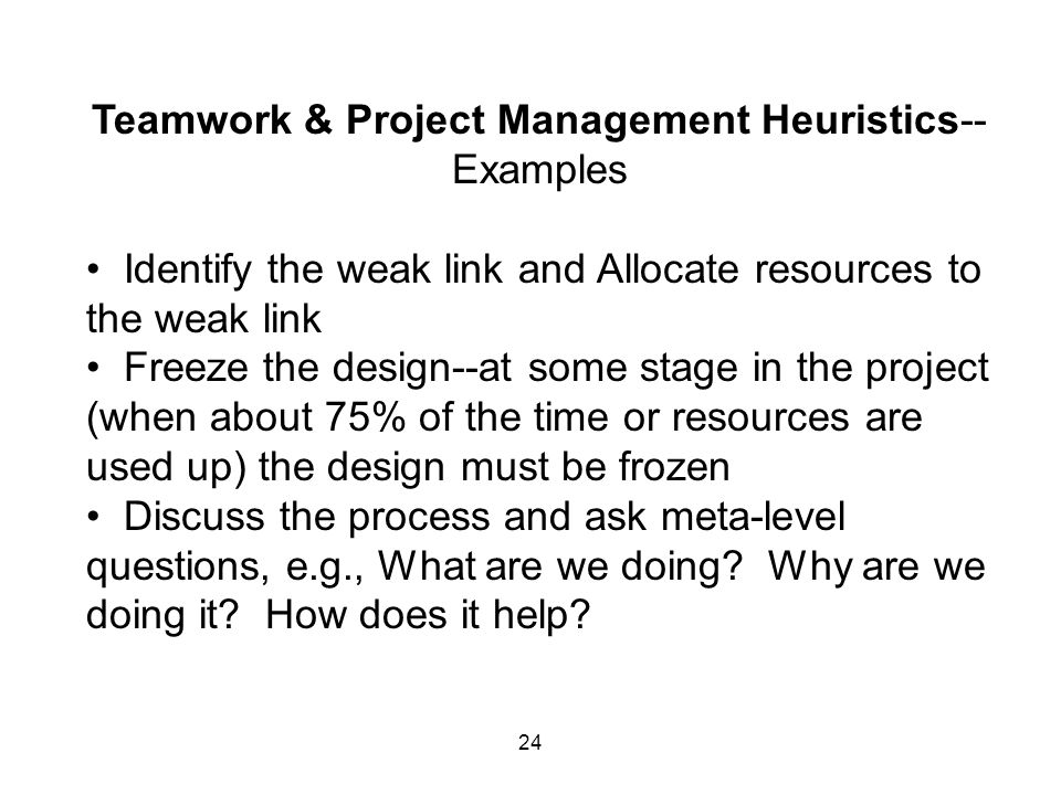 24 Teamwork & Project Management Heuristics-- Examples Identify the weak link and Allocate resources to the weak link Freeze the design--at some stage in the project (when about 75% of the time or resources are used up) the design must be frozen Discuss the process and ask meta-level questions, e.g., What are we doing.