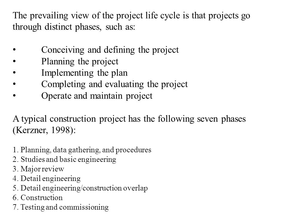 The prevailing view of the project life cycle is that projects go through distinct phases, such as: Conceiving and defining the project Planning the p