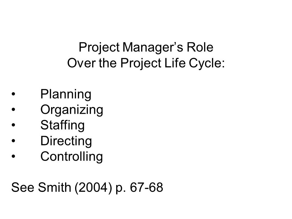 Project Manager's Role Over the Project Life Cycle: Planning Organizing Staffing Directing Controlling See Smith (2004) p. 67-68