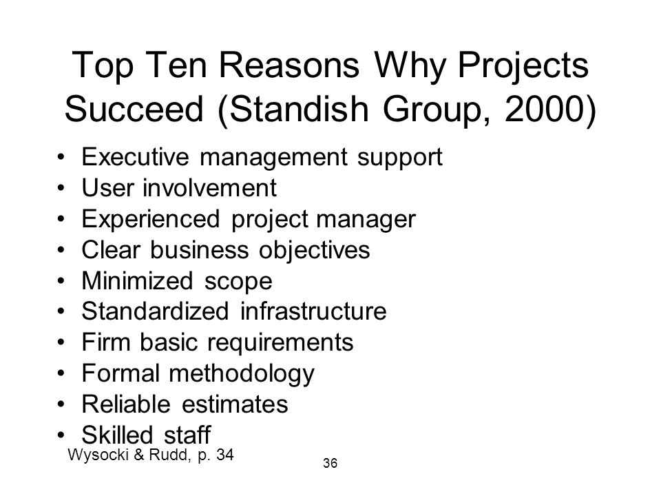 36 Top Ten Reasons Why Projects Succeed (Standish Group, 2000) Executive management support User involvement Experienced project manager Clear business objectives Minimized scope Standardized infrastructure Firm basic requirements Formal methodology Reliable estimates Skilled staff Wysocki & Rudd, p.