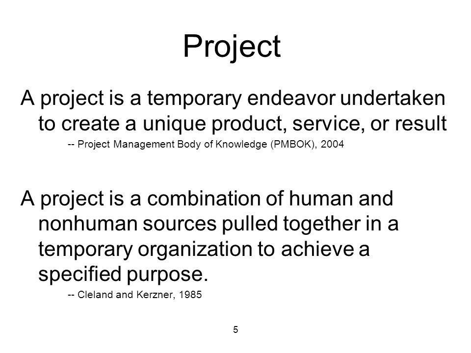 5 Project A project is a temporary endeavor undertaken to create a unique product, service, or result -- Project Management Body of Knowledge (PMBOK),