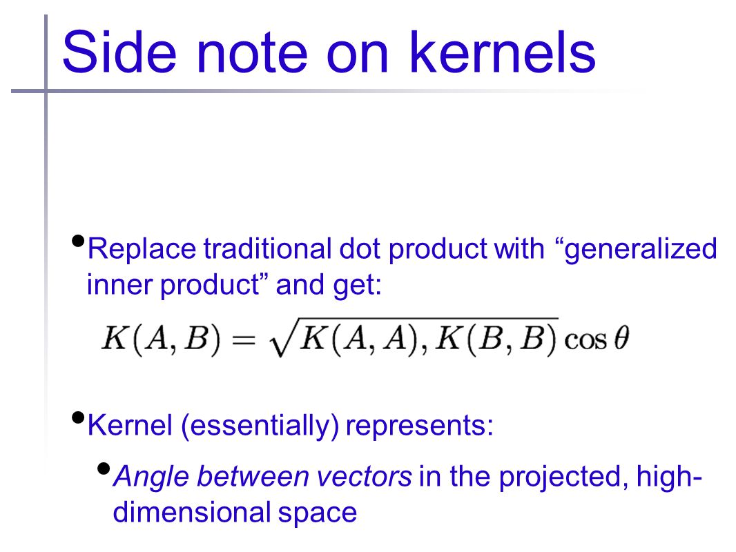 Side note on kernels Replace traditional dot product with generalized inner product and get: Kernel (essentially) represents: Angle between vectors in the projected, high- dimensional space