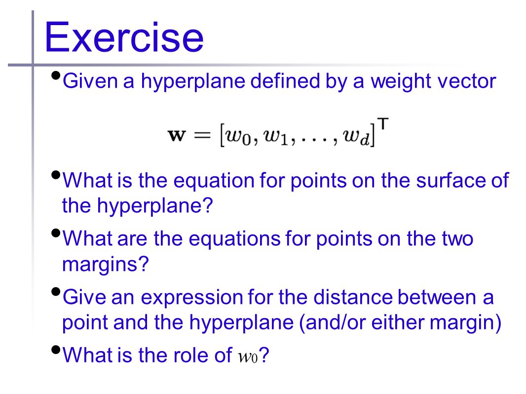 Exercise Given a hyperplane defined by a weight vector What is the equation for points on the surface of the hyperplane.