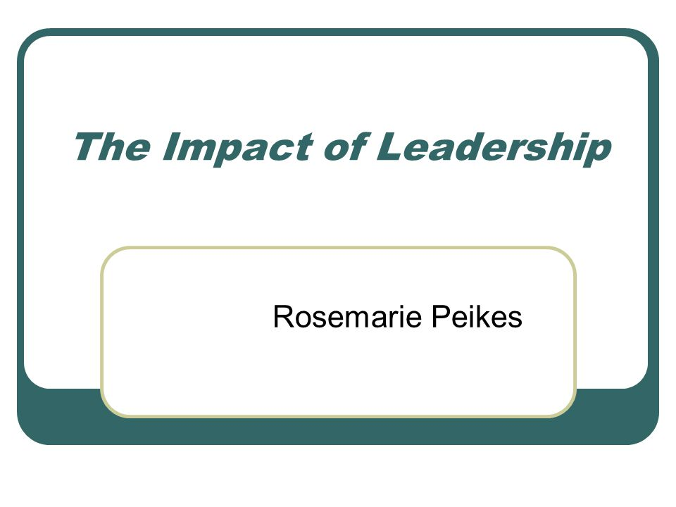 The Impact of Leadership Rosemarie Peikes