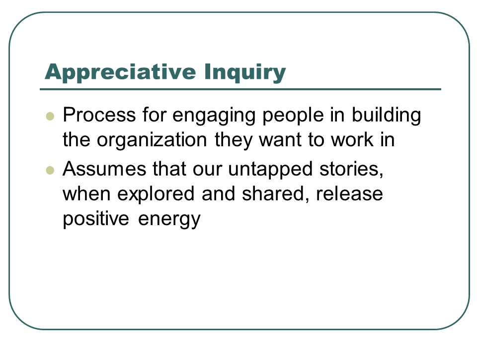Appreciative Inquiry Process for engaging people in building the organization they want to work in Assumes that our untapped stories, when explored an