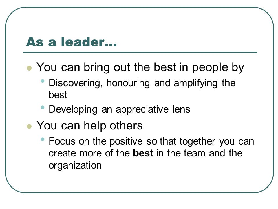 As a leader… You can bring out the best in people by Discovering, honouring and amplifying the best Developing an appreciative lens You can help other