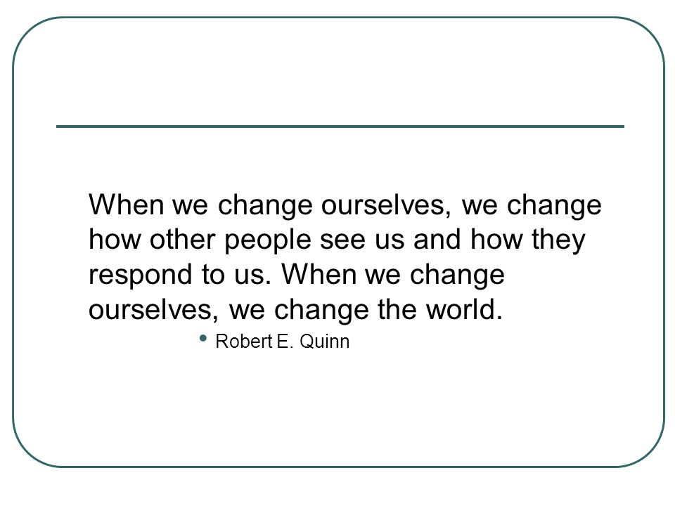 When we change ourselves, we change how other people see us and how they respond to us. When we change ourselves, we change the world. Robert E. Quinn