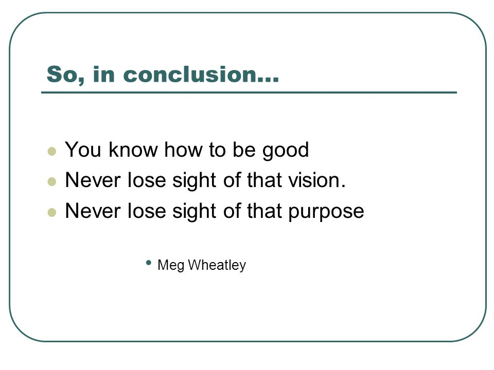 So, in conclusion... You know how to be good Never lose sight of that vision. Never lose sight of that purpose Meg Wheatley