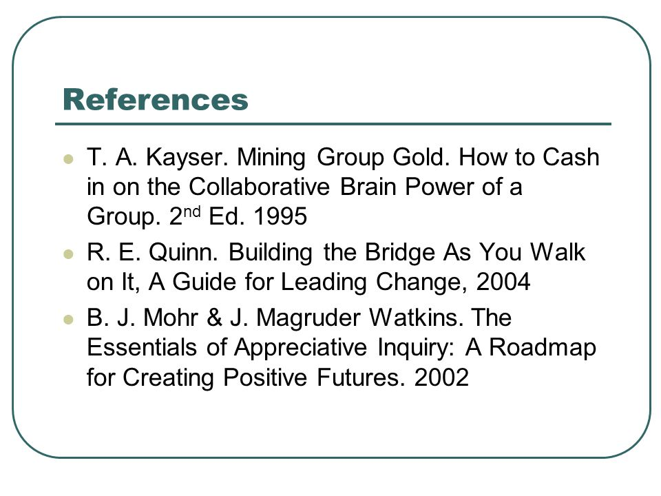 References T. A. Kayser. Mining Group Gold. How to Cash in on the Collaborative Brain Power of a Group. 2 nd Ed. 1995 R. E. Quinn. Building the Bridge
