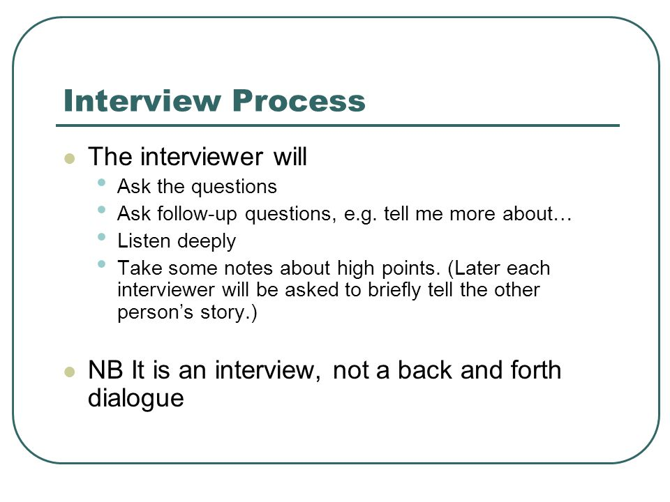 Interview Process The interviewer will Ask the questions Ask follow-up questions, e.g. tell me more about… Listen deeply Take some notes about high po