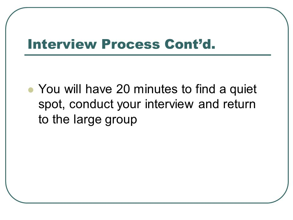 Interview Process Cont'd. You will have 20 minutes to find a quiet spot, conduct your interview and return to the large group