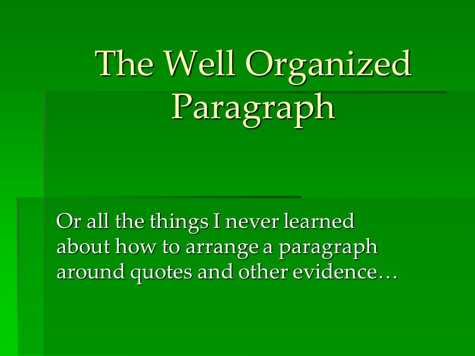 The Well Organized Paragraph Or all the things I never learned about how to arrange a paragraph around quotes and other evidence…