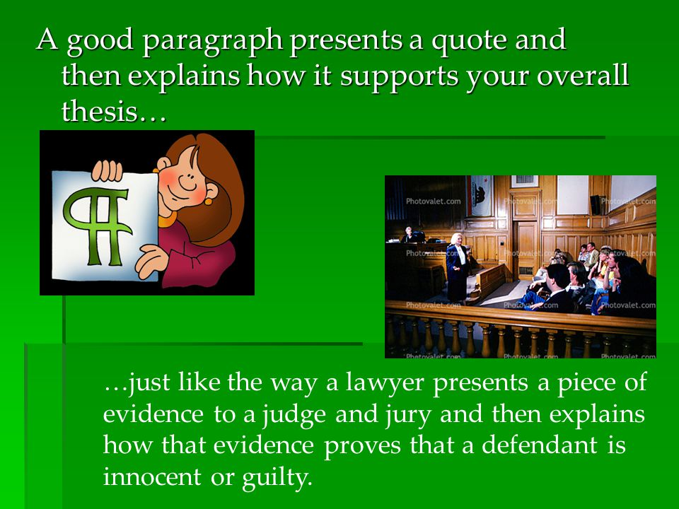 A good paragraph presents a quote and then explains how it supports your overall thesis… …just like the way a lawyer presents a piece of evidence to a judge and jury and then explains how that evidence proves that a defendant is innocent or guilty.