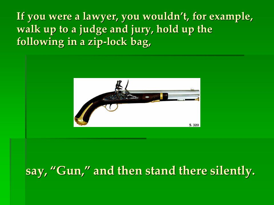 If you were a lawyer, you wouldn't, for example, walk up to a judge and jury, hold up the following in a zip-lock bag, say, Gun, and then stand there silently.