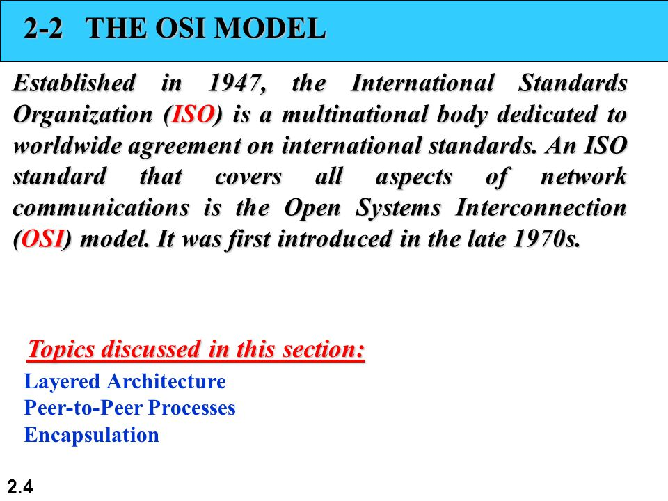 2.4 2-2 THE OSI MODEL Established in 1947, the International Standards Organization (ISO) is a multinational body dedicated to worldwide agreement on international standards.