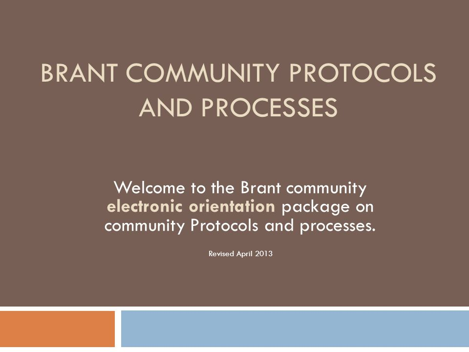 BRANT COMMUNITY PROTOCOLS AND PROCESSES Welcome to the Brant community electronic orientation package on community Protocols and processes. Revised Ap