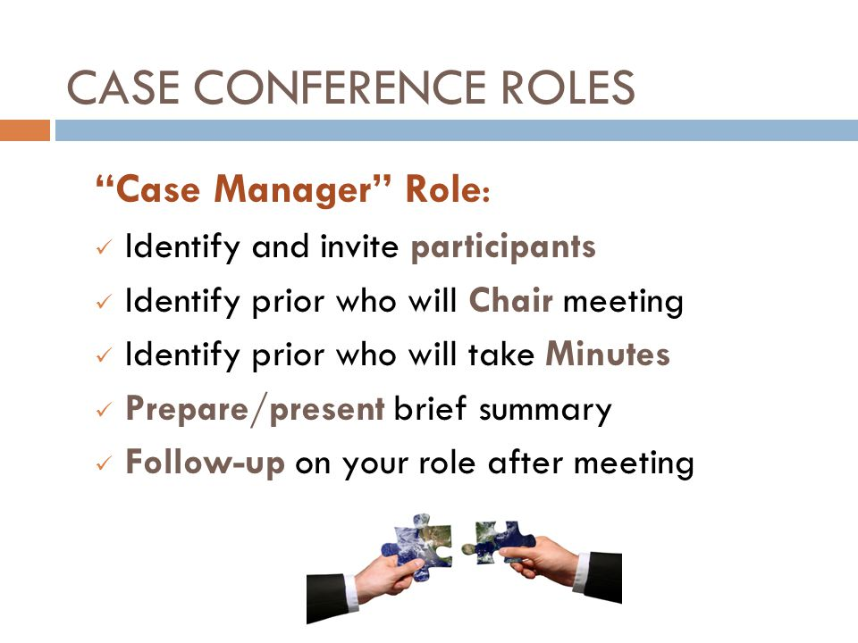 """CASE CONFERENCE ROLES """"Case Manager"""" Role: Identify and invite participants Identify prior who will Chair meeting Identify prior who will take Minutes"""