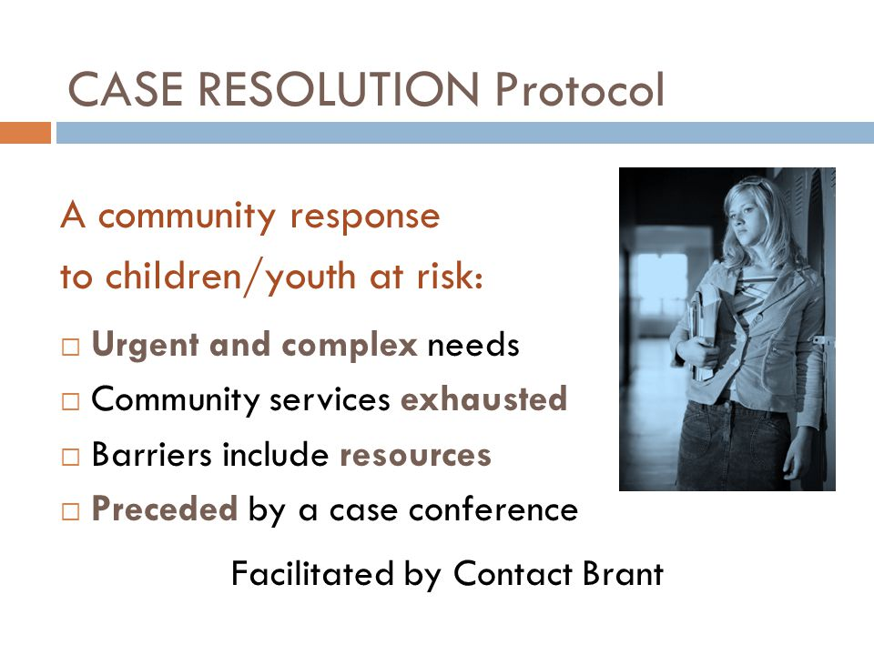 CASE RESOLUTION Protocol A community response to children/youth at risk:  Urgent and complex needs  Community services exhausted  Barriers include resources  Preceded by a case conference Facilitated by Contact Brant