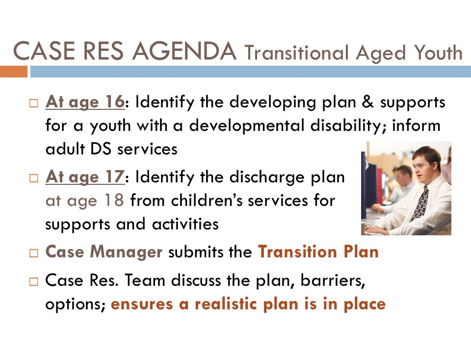 CASE RES AGENDA Transitional Aged Youth  At age 16: Identify the developing plan & supports for a youth with a developmental disability; inform adult DS services  At age 17: Identify the discharge plan at age 18 from children's services for supports and activities  Case Manager submits the Transition Plan  Case Res.