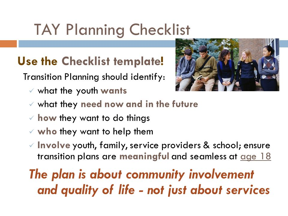 TAY Planning Checklist Use the Checklist template! Transition Planning should identify: what the youth wants what they need now and in the future how