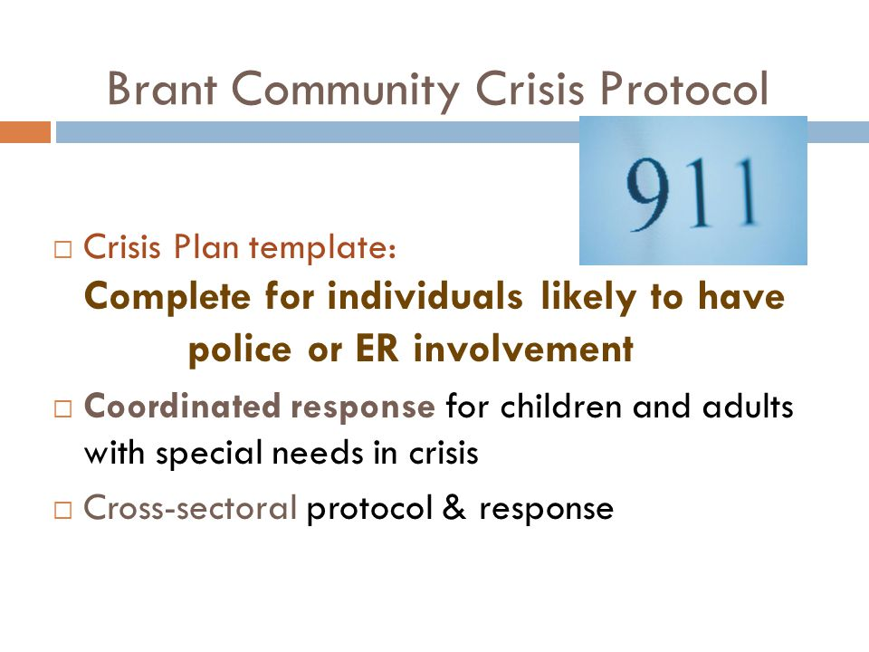 Brant Community Crisis Protocol  Crisis Plan template: Complete for individuals likely to have police or ER involvement  Coordinated response for children and adults with special needs in crisis  Cross-sectoral protocol & response