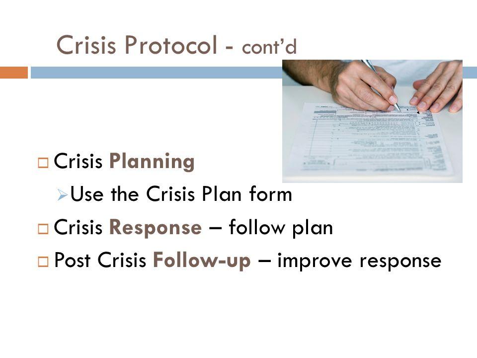 Crisis Protocol - cont'd  Crisis Planning  Use the Crisis Plan form  Crisis Response – follow plan  Post Crisis Follow-up – improve response