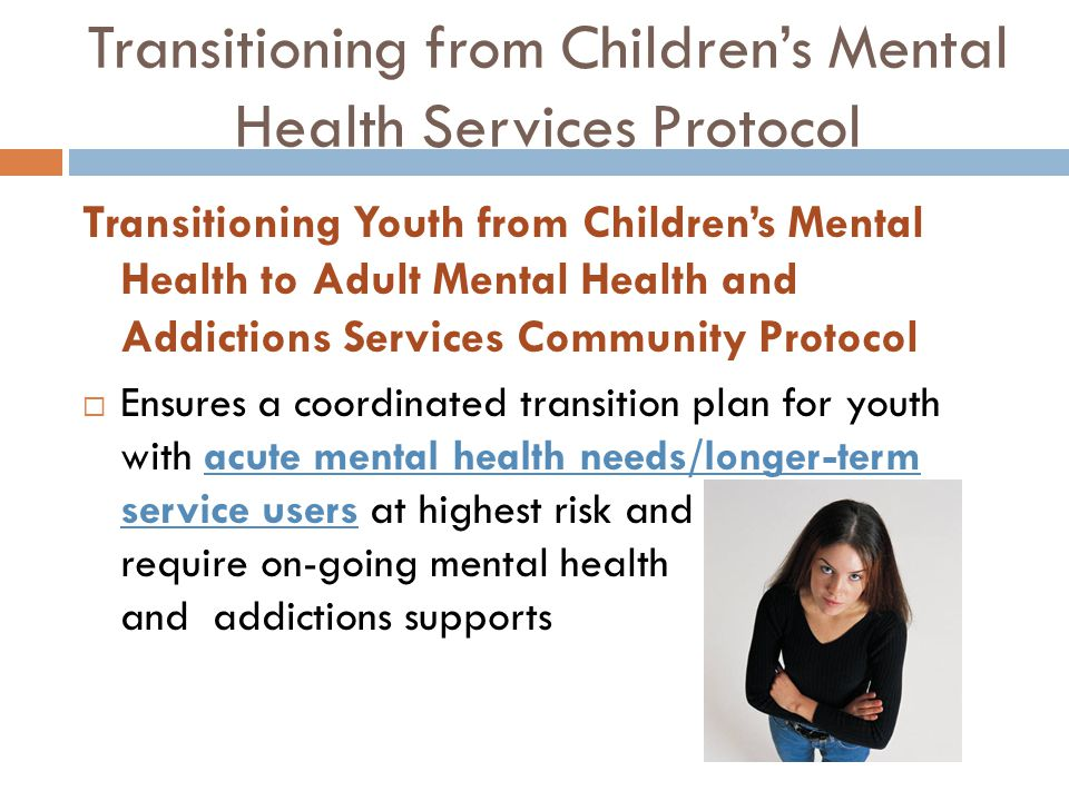 Transitioning from Children's Mental Health Services Protocol Transitioning Youth from Children's Mental Health to Adult Mental Health and Addictions Services Community Protocol  Ensures a coordinated transition plan for youth with acute mental health needs/longer-term service users at highest risk and require on-going mental health and addictions supports